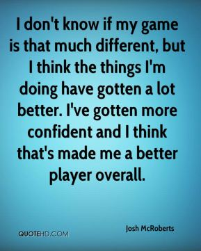 Josh McRoberts  - I don't know if my game is that much different, but I think the things I'm doing have gotten a lot better. I've gotten more confident and I think that's made me a better player overall.