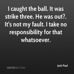Josh Paul  - I caught the ball. It was strike three. He was out?. It's not my fault. I take no responsibility for that whatsoever.