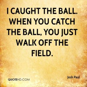 Josh Paul  - I caught the ball. When you catch the ball, you just walk off the field.