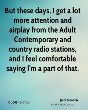 But these days, I get a lot more attention and airplay from the Adult Contemporary and country radio stations, and I feel comfortable saying I'm a part of that.