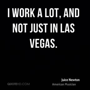 I work a lot, and not just in Las Vegas.