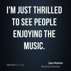 Juice Newton - I'm just thrilled to see people enjoying the music.