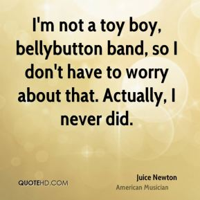 I'm not a toy boy, bellybutton band, so I don't have to worry about that. Actually, I never did.