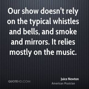 Juice Newton - Our show doesn't rely on the typical whistles and bells, and smoke and mirrors. It relies mostly on the music.