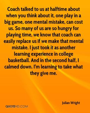 Julian Wright  - Coach talked to us at halftime about when you think about it, one play in a big game, one mental mistake, can cost us. So many of us are so hungry for playing time, we know that coach can easily replace us if we make that mental mistake. I just took it as another learning experience in college basketball. And in the second half, I calmed down. I'm learning to take what they give me.