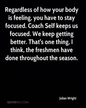 Regardless of how your body is feeling, you have to stay focused. Coach Self keeps us focused. We keep getting better. That's one thing, I think, the freshmen have done throughout the season.