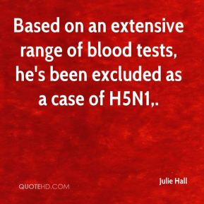 Based on an extensive range of blood tests, he's been excluded as a case of H5N1.