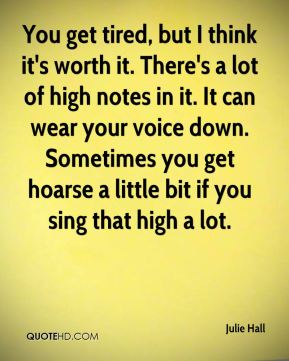 You get tired, but I think it's worth it. There's a lot of high notes in it. It can wear your voice down. Sometimes you get hoarse a little bit if you sing that high a lot.