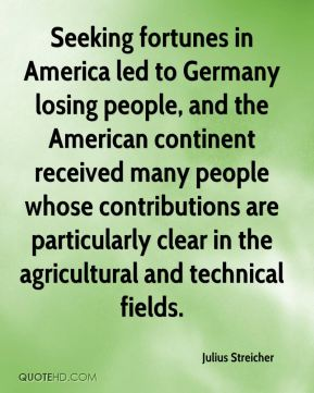 Julius Streicher - Seeking fortunes in America led to Germany losing people, and the American continent received many people whose contributions are particularly clear in the agricultural and technical fields.