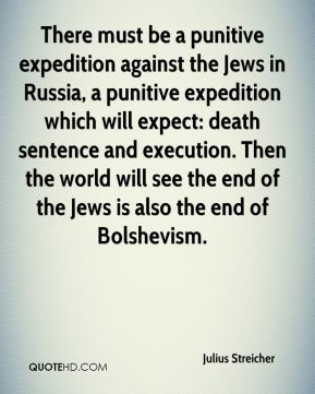 Julius Streicher - There must be a punitive expedition against the Jews in Russia, a punitive expedition which will expect: death sentence and execution. Then the world will see the end of the Jews is also the end of Bolshevism.