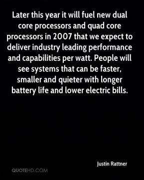Justin Rattner  - Later this year it will fuel new dual core processors and quad core processors in 2007 that we expect to deliver industry leading performance and capabilities per watt. People will see systems that can be faster, smaller and quieter with longer battery life and lower electric bills.
