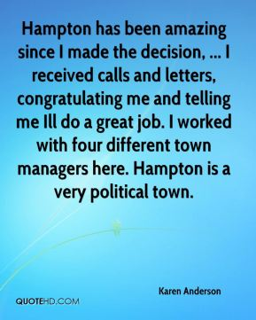 Hampton has been amazing since I made the decision, ... I received calls and letters, congratulating me and telling me Ill do a great job. I worked with four different town managers here. Hampton is a very political town.