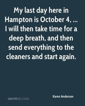 Karen Anderson  - My last day here in Hampton is October 4, ... I will then take time for a deep breath, and then send everything to the cleaners and start again.