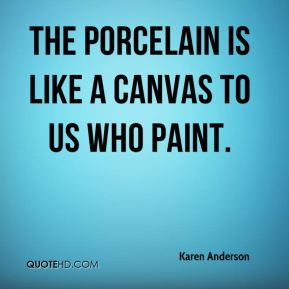 The porcelain is like a canvas to us who paint.