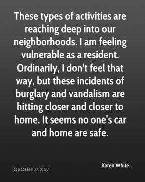 Karen White  - These types of activities are reaching deep into our neighborhoods. I am feeling vulnerable as a resident. Ordinarily, I don't feel that way, but these incidents of burglary and vandalism are hitting closer and closer to home. It seems no one's car and home are safe.