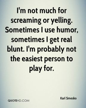 Karl Smesko  - I'm not much for screaming or yelling. Sometimes I use humor, sometimes I get real blunt. I'm probably not the easiest person to play for.