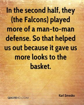 Karl Smesko  - In the second half, they (the Falcons) played more of a man-to-man defense. So that helped us out because it gave us more looks to the basket.