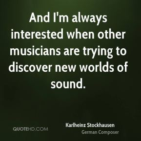 Karlheinz Stockhausen - And I'm always interested when other musicians are trying to discover new worlds of sound.