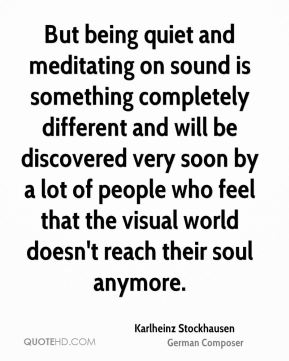 But being quiet and meditating on sound is something completely different and will be discovered very soon by a lot of people who feel that the visual world doesn't reach their soul anymore.
