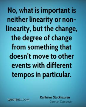 Karlheinz Stockhausen - No, what is important is neither linearity or non-linearity, but the change, the degree of change from something that doesn't move to other events with different tempos in particular.
