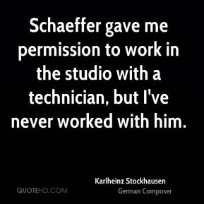 Schaeffer gave me permission to work in the studio with a technician, but I've never worked with him.