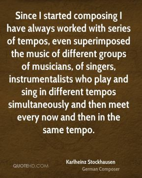 Since I started composing I have always worked with series of tempos, even superimposed the music of different groups of musicians, of singers, instrumentalists who play and sing in different tempos simultaneously and then meet every now and then in the same tempo.