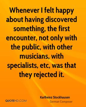 Whenever I felt happy about having discovered something, the first encounter, not only with the public, with other musicians, with specialists, etc, was that they rejected it.