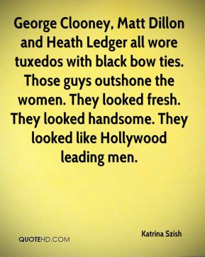 George Clooney, Matt Dillon and Heath Ledger all wore tuxedos with black bow ties. Those guys outshone the women. They looked fresh. They looked handsome. They looked like Hollywood leading men.