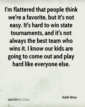 Keith West  - I'm flattered that people think we're a favorite, but it's not easy. It's hard to win state tournaments, and it's not always the best team who wins it. I know our kids are going to come out and play hard like everyone else.
