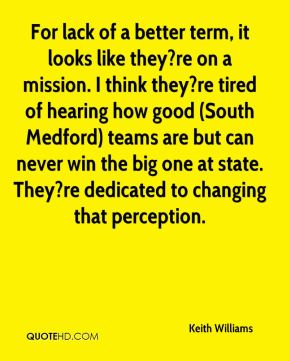 Keith Williams  - For lack of a better term, it looks like they?re on a mission. I think they?re tired of hearing how good (South Medford) teams are but can never win the big one at state. They?re dedicated to changing that perception.