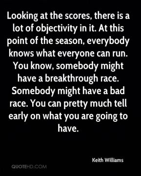 Keith Williams  - Looking at the scores, there is a lot of objectivity in it. At this point of the season, everybody knows what everyone can run. You know, somebody might have a breakthrough race. Somebody might have a bad race. You can pretty much tell early on what you are going to have.