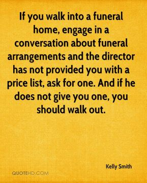 Kelly Smith  - If you walk into a funeral home, engage in a conversation about funeral arrangements and the director has not provided you with a price list, ask for one. And if he does not give you one, you should walk out.