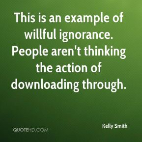 Kelly Smith  - This is an example of willful ignorance. People aren't thinking the action of downloading through.