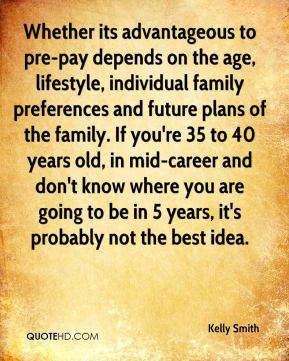 Kelly Smith  - Whether its advantageous to pre-pay depends on the age, lifestyle, individual family preferences and future plans of the family. If you're 35 to 40 years old, in mid-career and don't know where you are going to be in 5 years, it's probably not the best idea.