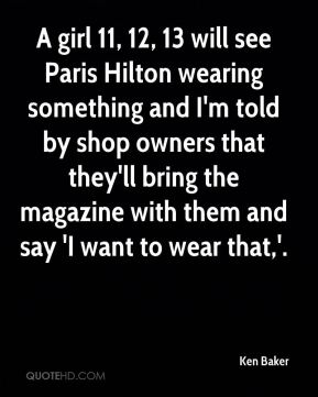A girl 11, 12, 13 will see Paris Hilton wearing something and I'm told by shop owners that they'll bring the magazine with them and say 'I want to wear that,'.