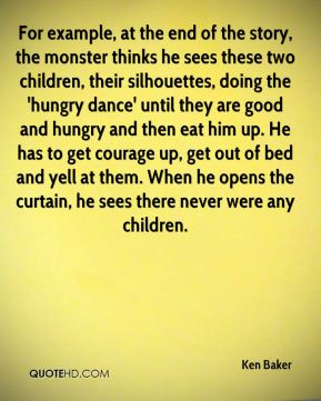 For example, at the end of the story, the monster thinks he sees these two children, their silhouettes, doing the 'hungry dance' until they are good and hungry and then eat him up. He has to get courage up, get out of bed and yell at them. When he opens the curtain, he sees there never were any children.