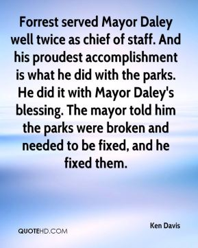 Ken Davis  - Forrest served Mayor Daley well twice as chief of staff. And his proudest accomplishment is what he did with the parks. He did it with Mayor Daley's blessing. The mayor told him the parks were broken and needed to be fixed, and he fixed them.