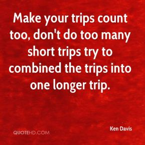 Ken Davis  - Make your trips count too, don't do too many short trips try to combined the trips into one longer trip.