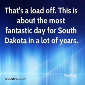 Ken Davis  - That's a load off. This is about the most fantastic day for South Dakota in a lot of years.