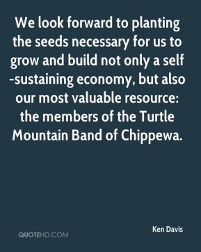Ken Davis  - We look forward to planting the seeds necessary for us to grow and build not only a self-sustaining economy, but also our most valuable resource: the members of the Turtle Mountain Band of Chippewa.