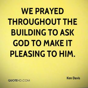 Ken Davis  - We prayed throughout the building to ask God to make it pleasing to him.