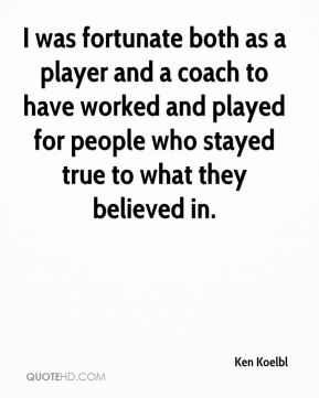 I was fortunate both as a player and a coach to have worked and played for people who stayed true to what they believed in.