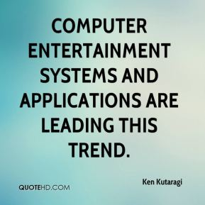 Ken Kutaragi  - Computer entertainment systems and applications are leading this trend.