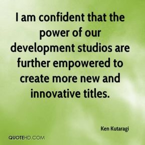 I am confident that the power of our development studios are further empowered to create more new and innovative titles.