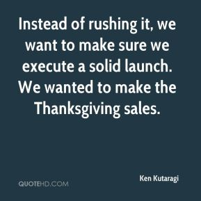 Instead of rushing it, we want to make sure we execute a solid launch. We wanted to make the Thanksgiving sales.