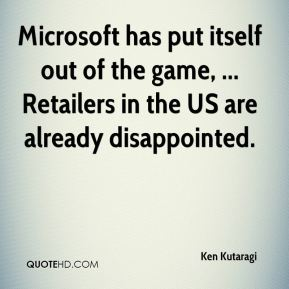 Ken Kutaragi  - Microsoft has put itself out of the game, ... Retailers in the US are already disappointed.