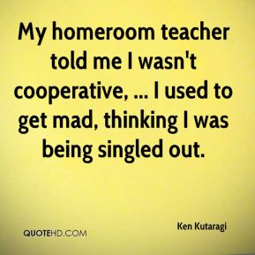 My homeroom teacher told me I wasn't cooperative, ... I used to get mad, thinking I was being singled out.