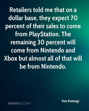Retailers told me that on a dollar base, they expect 70 percent of their sales to come from PlayStation. The remaining 30 percent will come from Nintendo and Xbox but almost all of that will be from Nintendo.