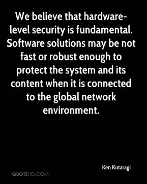 Ken Kutaragi  - We believe that hardware-level security is fundamental. Software solutions may be not fast or robust enough to protect the system and its content when it is connected to the global network environment.