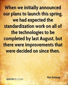Ken Kutaragi  - When we initially announced our plans to launch this spring, we had expected the standardization work on all of the technologies to be completed by last August, but there were improvements that were decided on since then.